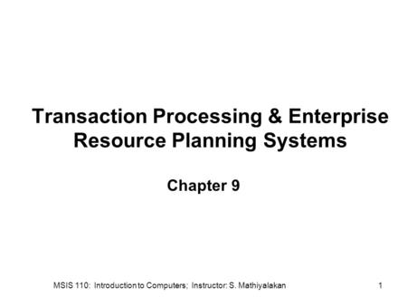 MSIS 110: Introduction to Computers; Instructor: S. Mathiyalakan1 Transaction Processing & Enterprise Resource Planning Systems Chapter 9.