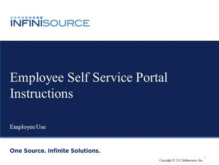 Www.infinisource.net Employee Self Service Portal Instructions Employee Use Copyright © 2012 Infinisource, Inc. 1.