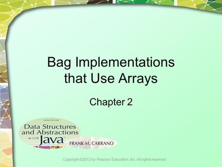 Bag Implementations that Use Arrays Chapter 2 Copyright ©2012 by Pearson Education, Inc. All rights reserved.