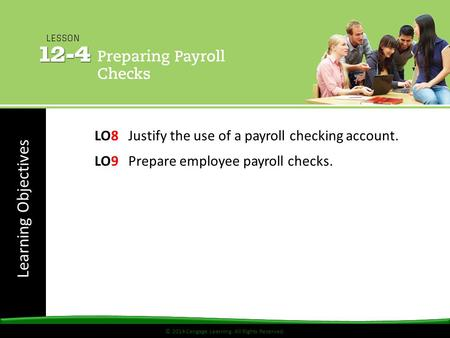 © 2014 Cengage Learning. All Rights Reserved. Learning Objectives © 2014 Cengage Learning. All Rights Reserved. LO8 Justify the use of a payroll checking.
