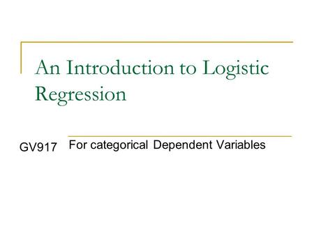 An Introduction to Logistic Regression For categorical Dependent Variables GV917.