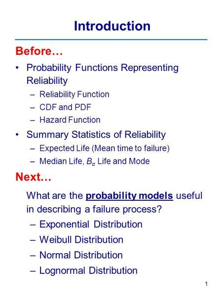 1 Introduction Before… Probability Functions Representing Reliability –Reliability Function –CDF and PDF –Hazard Function Summary Statistics of Reliability.