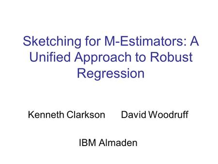 Sketching for M-Estimators: A Unified Approach to Robust Regression Kenneth Clarkson David Woodruff IBM Almaden.