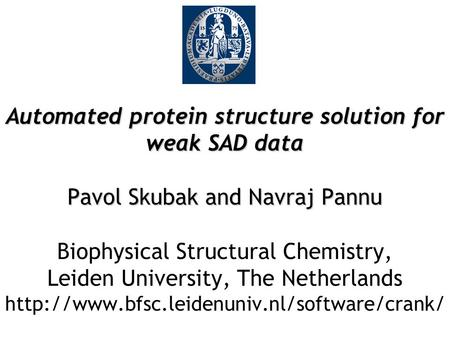 Automated protein structure solution for weak SAD data Pavol Skubak and Navraj Pannu Automated protein structure solution for weak SAD data Pavol Skubak.