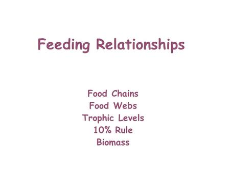 Feeding Relationships Food Chains Food Webs Trophic Levels 10% Rule Biomass.