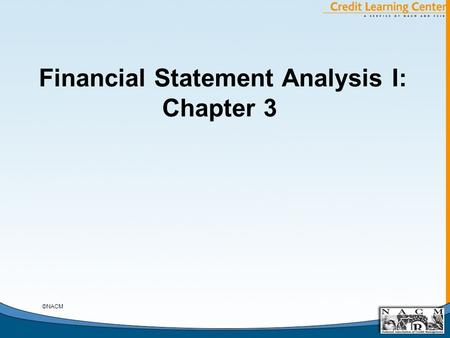 Financial Statement Analysis I: Chapter 3 ©NACM. General Chapter Notes A. Contents of Chapter 3 B. Relevance of Analysis of the Income Statement for Trade.