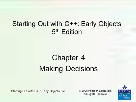 Starting Out with C++: Early Objects 5/e © 2006 Pearson Education. All Rights Reserved Starting Out with C++: Early Objects 5 th Edition Chapter 4 Making.