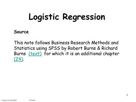 1 Logistic Regression Source This note follows Business Research Methods and Statistics using SPSS by Robert Burns & Richard Burns (text) for which it.
