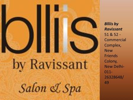 Blliis by Ravissant 51 & 52 - Commercial Complex, New Friends Colony, New Delhi- 011- 26328648/ 49.