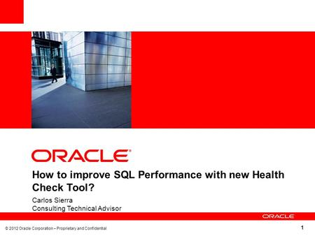 1 How to improve SQL Performance with new Health Check Tool? Carlos Sierra Consulting Technical Advisor © 2012 Oracle Corporation – Proprietary and Confidential.
