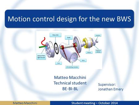 Matteo MacchiniStudent meeting – October 2014 Motion control design for the new BWS Matteo Macchini Technical student BE-BI-BL Supervisor: Jonathan Emery.