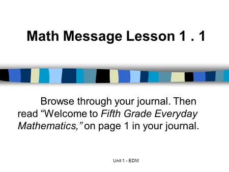 "Math Message Lesson 1 . 1 Browse through your journal. Then read ""Welcome to Fifth Grade Everyday Mathematics,"" on page 1 in your journal. Unit 1 - EDM."