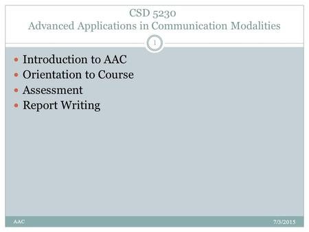 CSD 5230 Advanced Applications in Communication Modalities 7/3/2015 AAC 1 Introduction to AAC Orientation to Course Assessment Report Writing.