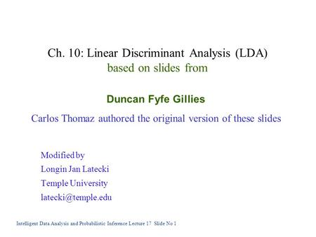 Intelligent Data Analysis and Probabilistic Inference Lecture 17 Slide No 1 Ch. 10: Linear Discriminant Analysis (LDA) based on slides from Duncan Fyfe.