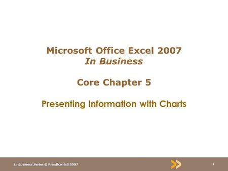 In Business Series © Prentice Hall 2007 1 Microsoft Office Excel 2007 In Business Core Chapter 5 Presenting Information with Charts.