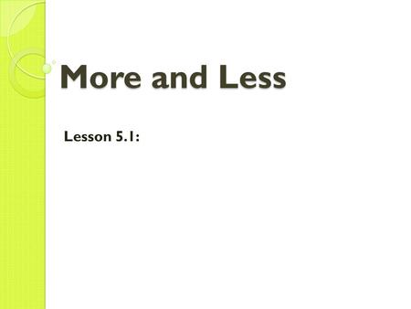 More and Less Lesson 5.1:.