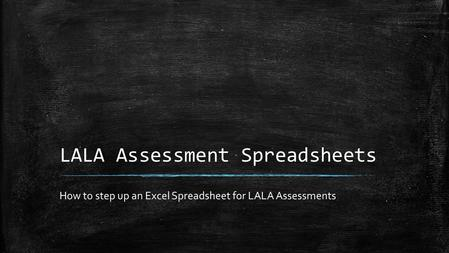 LALA Assessment Spreadsheets How to step up an Excel Spreadsheet for LALA Assessments.