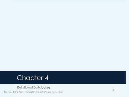 Chapter 4 Relational Databases Copyright © 2012 Pearson Education, Inc. publishing as Prentice Hall 4-1.
