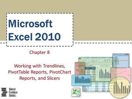 Microsoft Excel 2010 Chapter 8 Working with Trendlines, PivotTable Reports, PivotChart Reports, and Slicers.