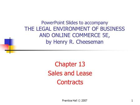 Prentice Hall © 20071 PowerPoint Slides to accompany THE LEGAL ENVIRONMENT OF BUSINESS AND ONLINE COMMERCE 5E, by Henry R. Cheeseman Chapter 13 Sales and.