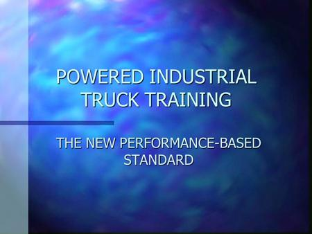 POWERED INDUSTRIAL TRUCK TRAINING THE NEW PERFORMANCE-BASED STANDARD.