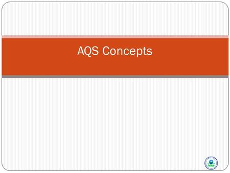 AQS Concepts. In This Section We Will Talk About AQS Concepts 2 AQS Background History AQS as part of a monitoring program Types of Information in AQS.