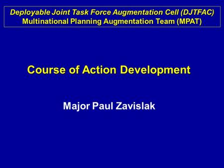Course of Action Development Deployable Joint Task Force Augmentation Cell (DJTFAC) Multinational Planning Augmentation Team (MPAT) Major Paul Zavislak.