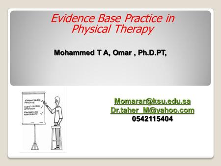 Evidence Base Practice in Physical Therapy Mohammed T A, Omar, Ph.D.PT,  0542115404.