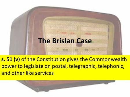 The Brislan Case s. 51 (v) of the Constitution gives the Commonwealth power to legislate on postal, telegraphic, telephonic, and other like services.