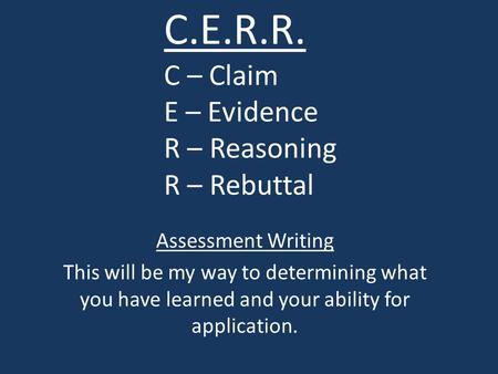 C.E.R.R. C – Claim E – Evidence R – Reasoning R – Rebuttal Assessment Writing This will be my way to determining what you have learned and your ability.