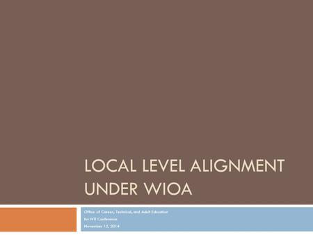 LOCAL LEVEL ALIGNMENT UNDER WIOA Office of Career, Technical, and Adult Education for NTI Conference November 12, 2014.