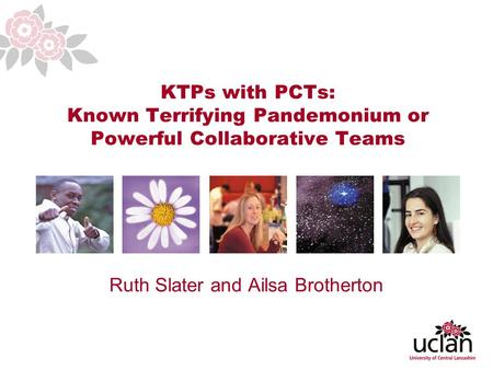 1 KTPs with PCTs: Known Terrifying Pandemonium or Powerful Collaborative Teams Ruth Slater and Ailsa Brotherton.