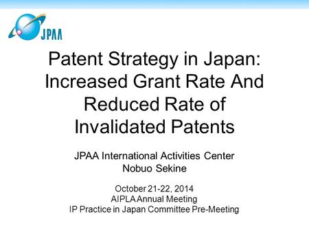 Patent Strategy in Japan: Increased Grant Rate And Reduced Rate of Invalidated Patents JPAA International Activities Center Nobuo Sekine October 21-22,