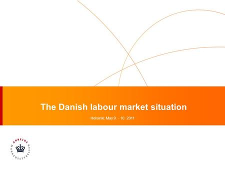 The Danish labour market situation Helsinki, May 9. - 10. 2011.