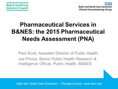 Bath and North East Somerset – The place to live, work and visit Pharmaceutical Services in B&NES: the 2015 Pharmaceutical Needs Assessment (PNA) Paul.