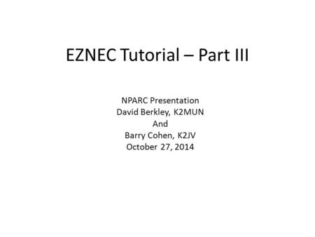 EZNEC Tutorial – Part III NPARC Presentation David Berkley, K2MUN And Barry Cohen, K2JV October 27, 2014.