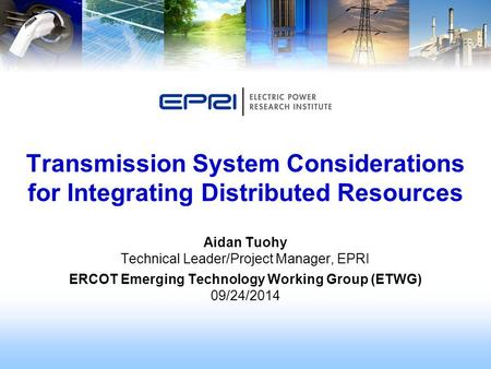 Aidan Tuohy Technical Leader/Project Manager, EPRI ERCOT Emerging Technology Working Group (ETWG) 09/24/2014 Transmission System Considerations for Integrating.