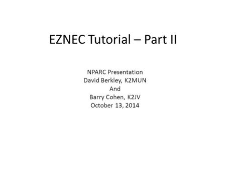 EZNEC Tutorial – Part II NPARC Presentation David Berkley, K2MUN And Barry Cohen, K2JV October 13, 2014.