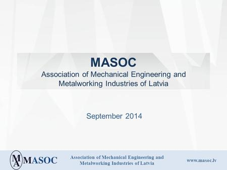 Association of Mechanical Engineering and Metalworking Industries of Latvia www.masoc.lv MASOC Association of Mechanical Engineering and Metalworking Industries.