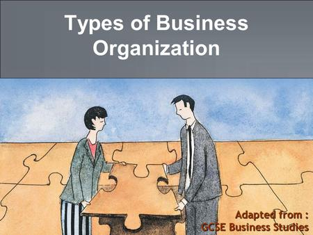 Adapted from : GCSE Business Studies Types of Business Organization.