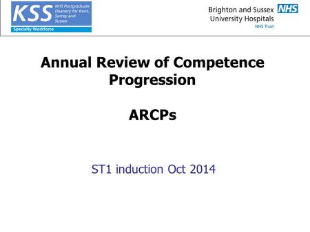 Annual Review of Competence Progression ARCPs ST1 induction Oct 2014.