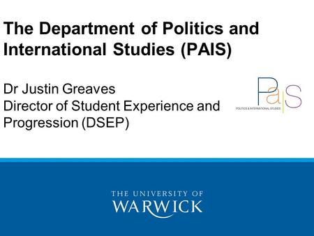 The Department of Politics and International Studies (PAIS) Dr Justin Greaves Director of Student Experience and Progression (DSEP)