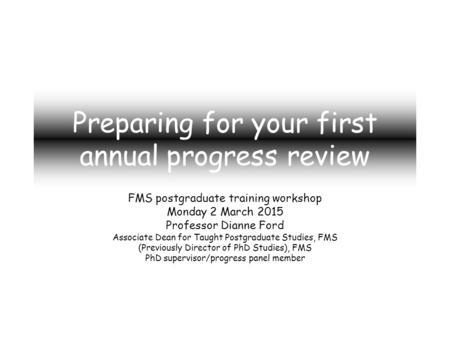 Preparing for your first annual progress review FMS postgraduate training workshop Monday 2 March 2015 Professor Dianne Ford Associate Dean for Taught.