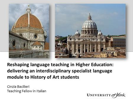 Reshaping language teaching in Higher Education: delivering an interdisciplinary specialist language module to History of Art students Cinzia Bacilieri.