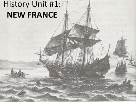 History Unit #1: NEW FRANCE. 1530s – France began to send explorers to find new, unknown lands.