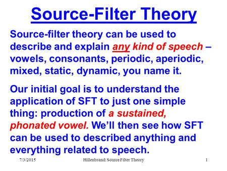 7/3/2015Hillenbrand: Source Filter Theory1 Source-Filter Theory Source-filter theory can be used to describe and explain any kind of speech – vowels,