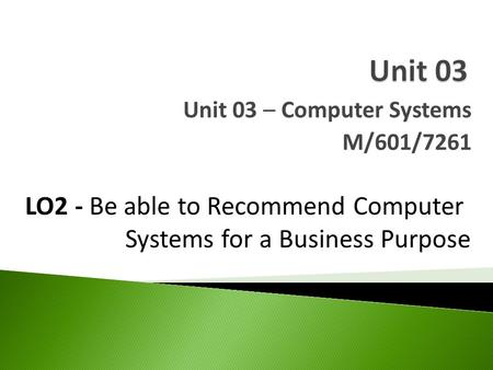 Unit 03 – Computer Systems M/601/7261 LO2 - Be able to Recommend Computer Systems for a Business Purpose.