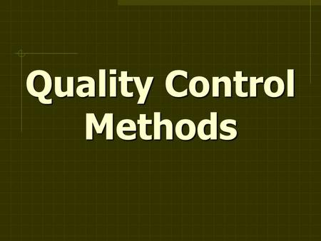Quality Control Methods. Control Charts > X (process location) >S (process variation) > R (process variation) > p (proportion) > c (proportion)