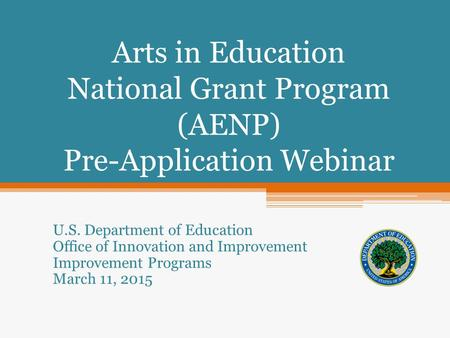 Arts in Education National Grant Program (AENP) Pre-Application Webinar U.S. Department of Education Office of Innovation and Improvement Improvement Programs.
