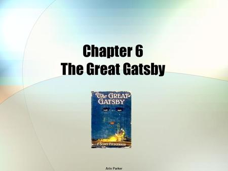 Arin Parker Chapter 6 The Great Gatsby. Arin Parker When does James Gatz change his name? He changes his name when he meets the millionaire, Dan Cody.